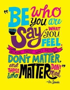 be-who-you-are-and-say-what-you-feel-because-those-who-mind-dont-matter-and-those-who-matter-dont-mind-16